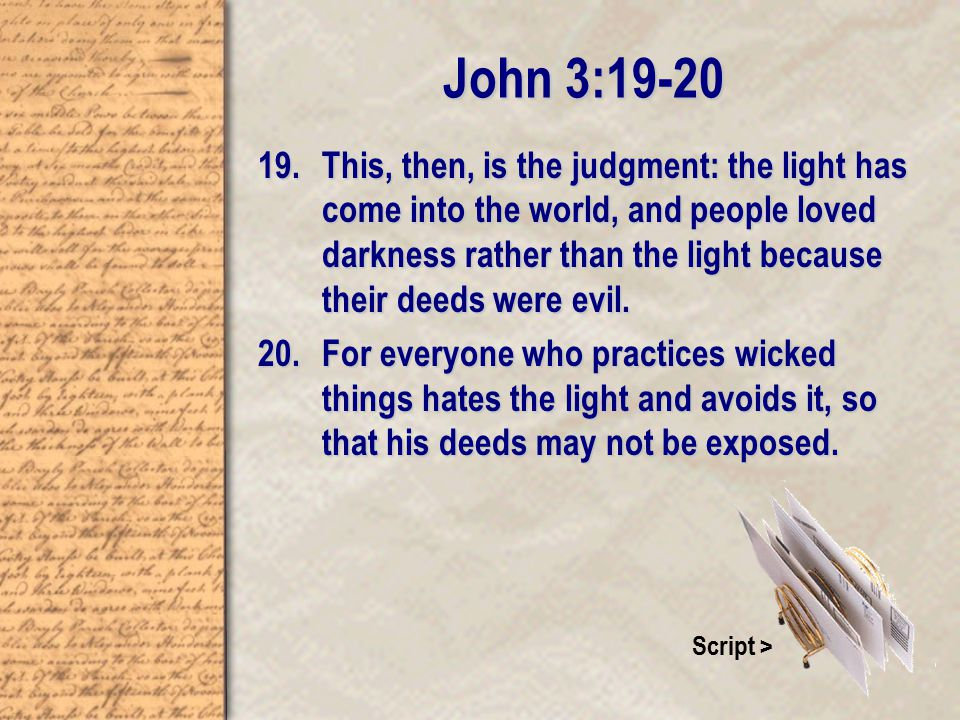 John 3: This, then, is the judgment: the light has come into the world, and people loved darkness rather than the light because their deeds were evil.