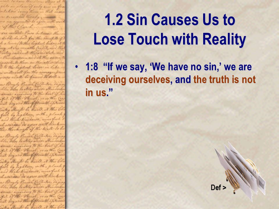 1.2 Sin Causes Us to Lose Touch with Reality 1:8 If we say, 'We have no sin,' we are deceiving ourselves, and the truth is not in us. 1:8 If we say, 'We have no sin,' we are deceiving ourselves, and the truth is not in us. Def >