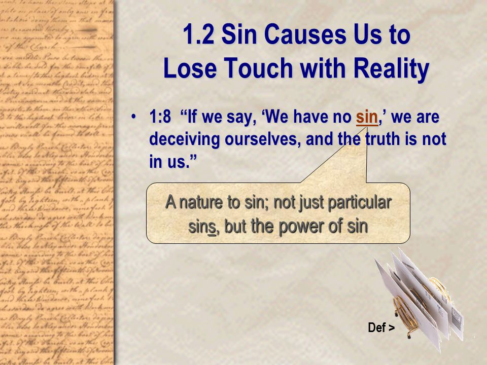1.2 Sin Causes Us to Lose Touch with Reality A nature to sin; not just particular sins, but the power of sin Def > 1:8 If we say, 'We have no sin,' we are deceiving ourselves, and the truth is not in us. 1:8 If we say, 'We have no sin,' we are deceiving ourselves, and the truth is not in us.