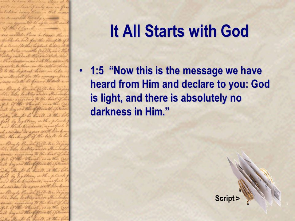 It All Starts with God 1:5 Now this is the message we have heard from Him and declare to you: God is light, and there is absolutely no darkness in Him. 1:5 Now this is the message we have heard from Him and declare to you: God is light, and there is absolutely no darkness in Him. Script >