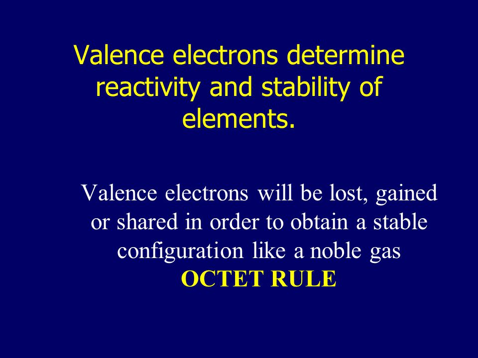 Valence electrons determine reactivity and stability of elements.