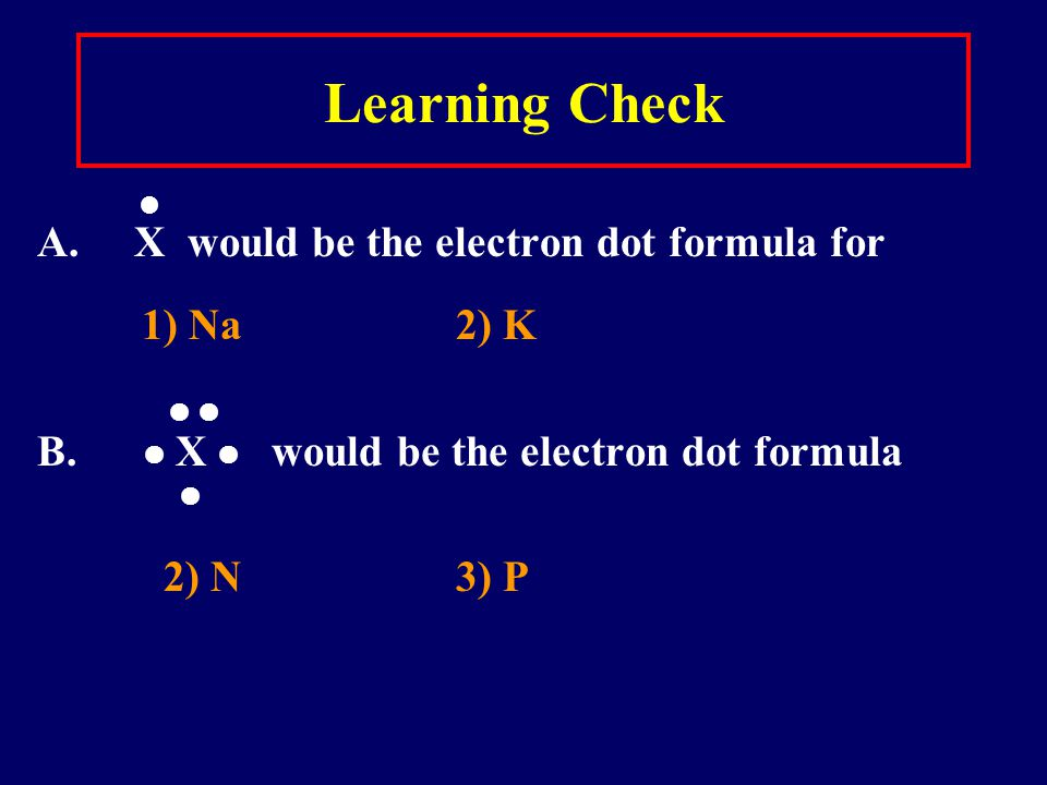 Learning Check A. X would be the electron dot formula for 1) Na2) K B.