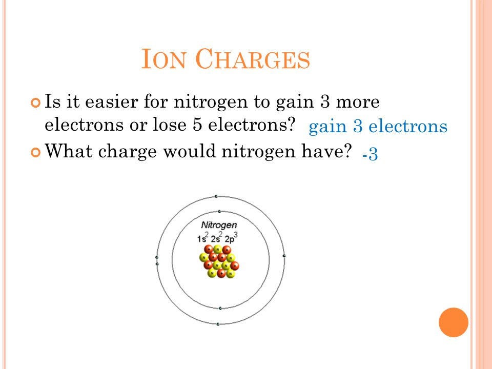 I ON C HARGES Is it easier for nitrogen to gain 3 more electrons or lose 5 electrons.
