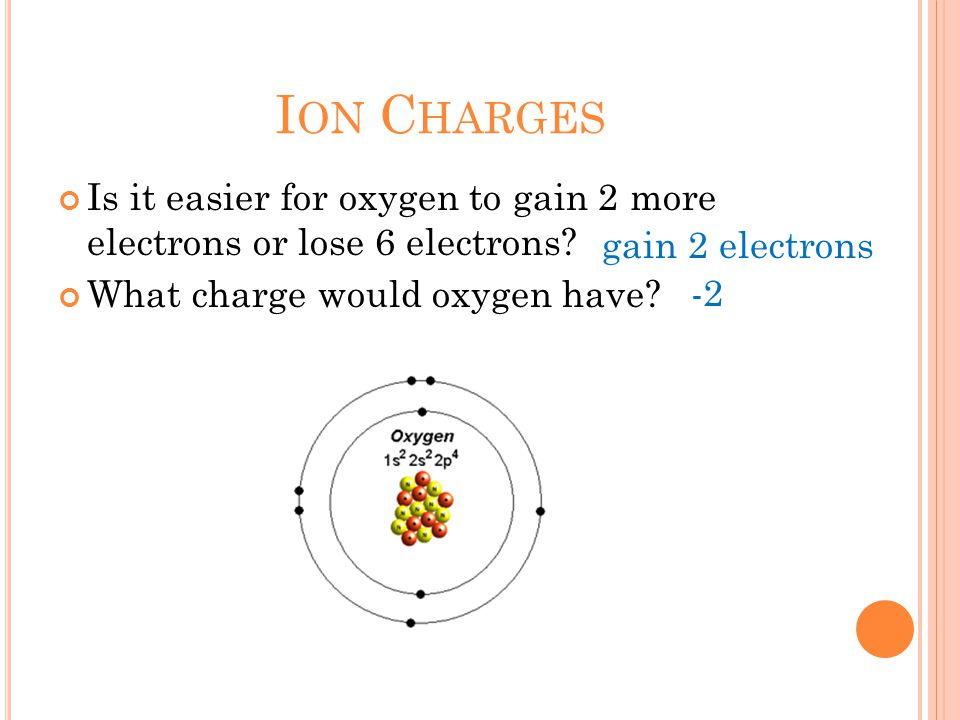 I ON C HARGES Is it easier for oxygen to gain 2 more electrons or lose 6 electrons.