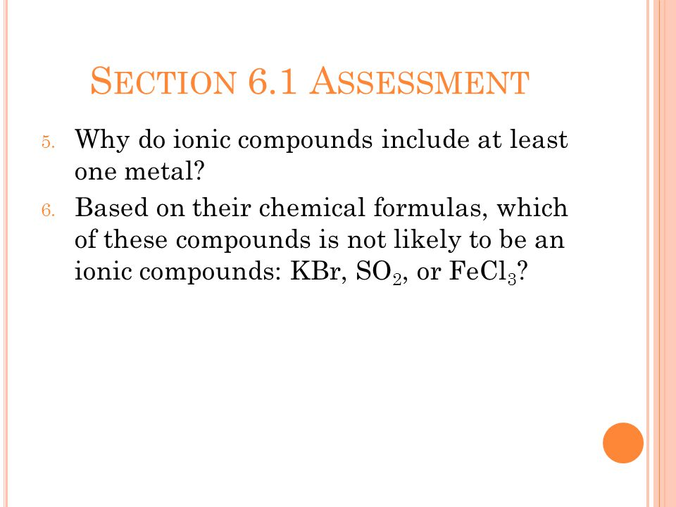 S ECTION 6.1 A SSESSMENT 5. Why do ionic compounds include at least one metal.