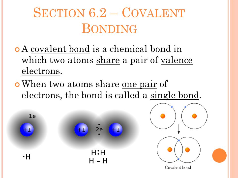 S ECTION 6.2 – C OVALENT B ONDING A covalent bond is a chemical bond in which two atoms share a pair of valence electrons.