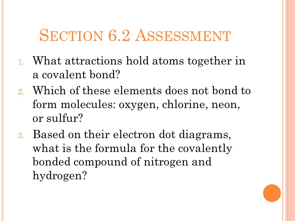 S ECTION 6.2 A SSESSMENT 1. What attractions hold atoms together in a covalent bond.