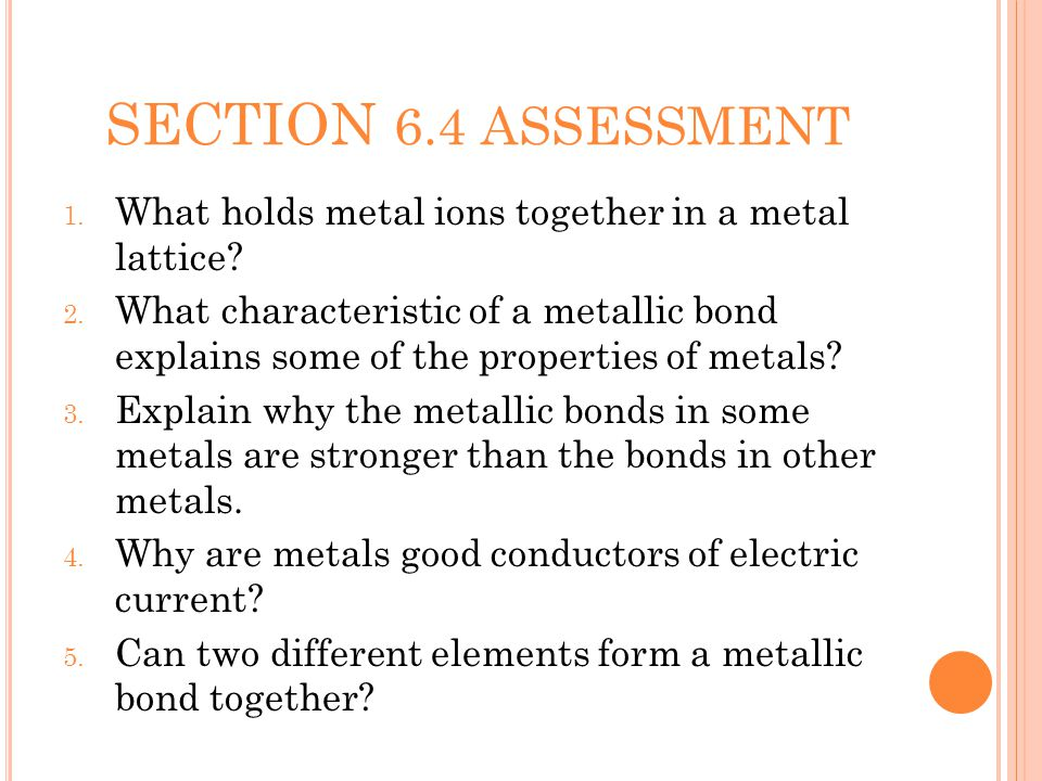 SECTION 6.4 ASSESSMENT 1. What holds metal ions together in a metal lattice.