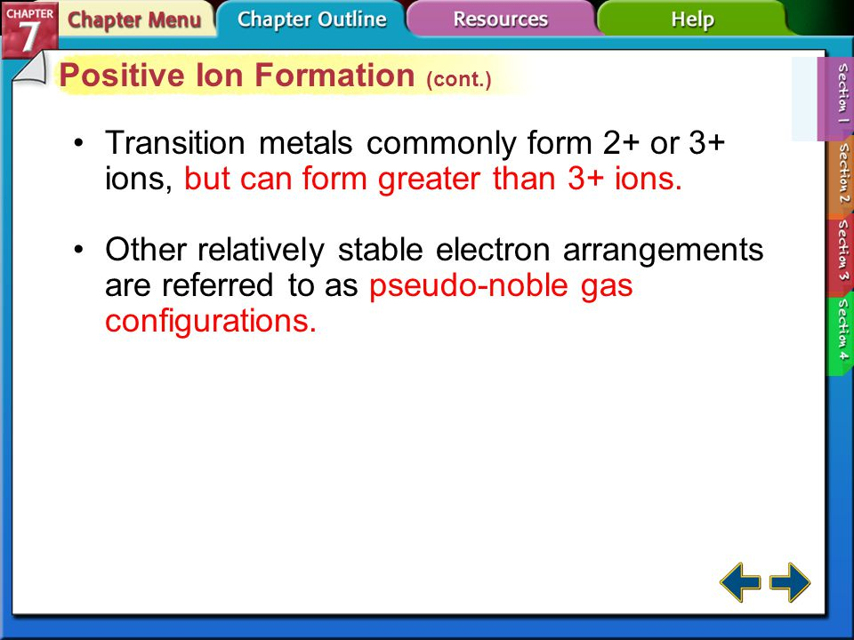 Section 7-1 Positive Ion Formation (cont.) Metals are reactive because they lose valence electrons easily.