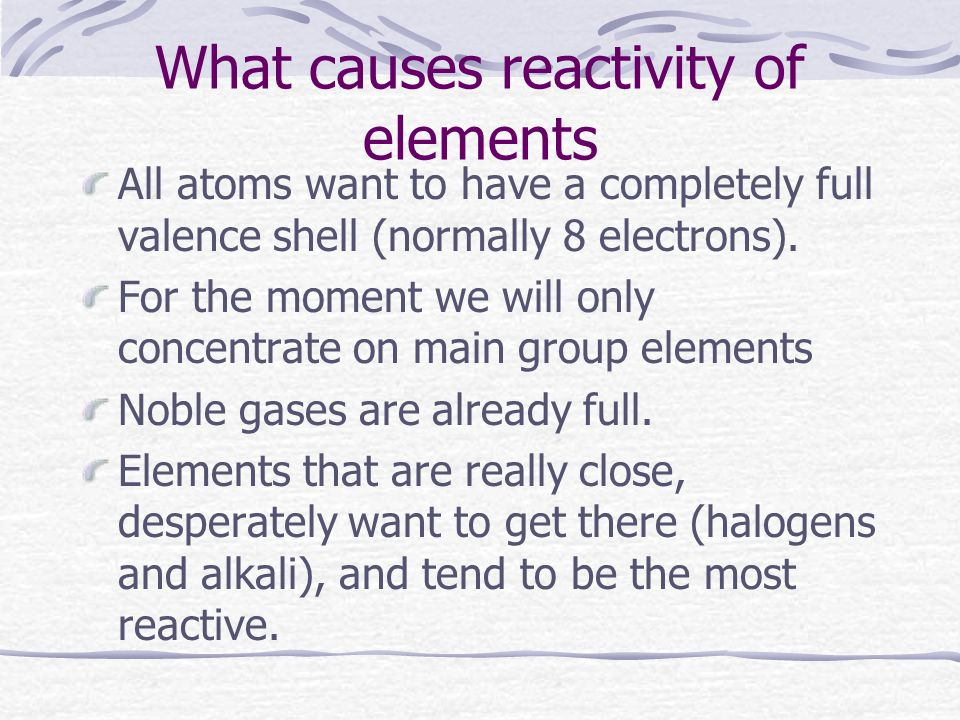 What causes reactivity of elements All atoms want to have a completely full valence shell (normally 8 electrons).