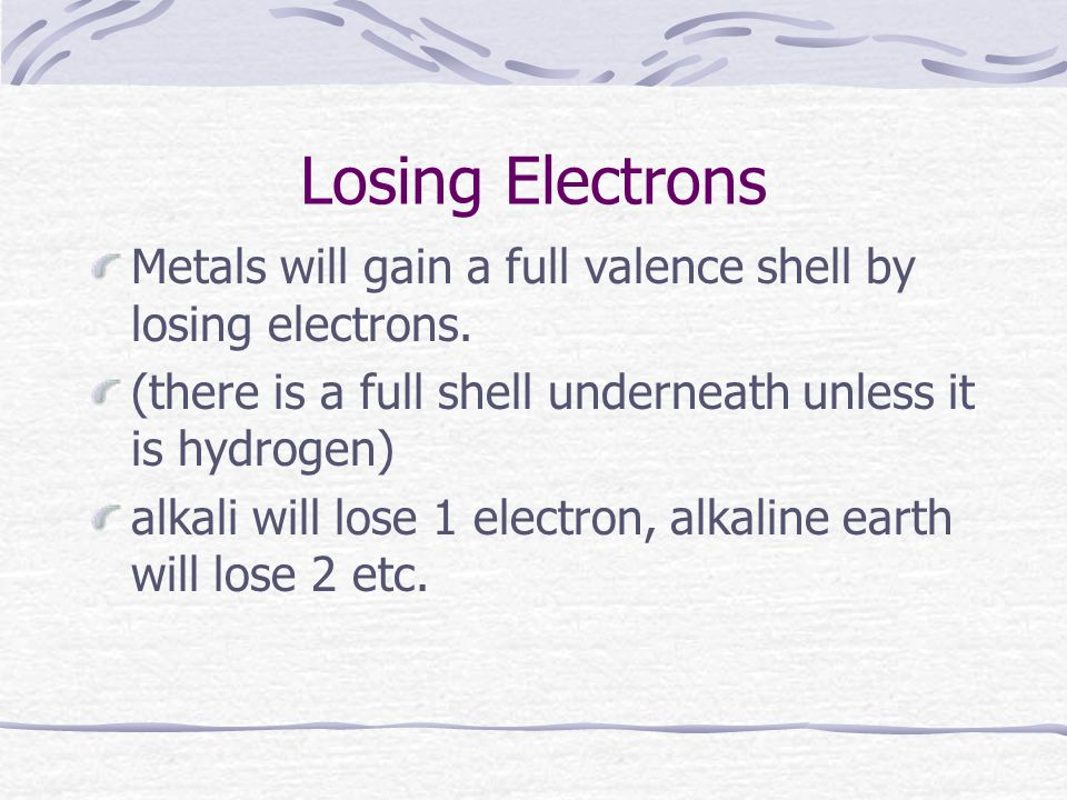 Losing Electrons Metals will gain a full valence shell by losing electrons.