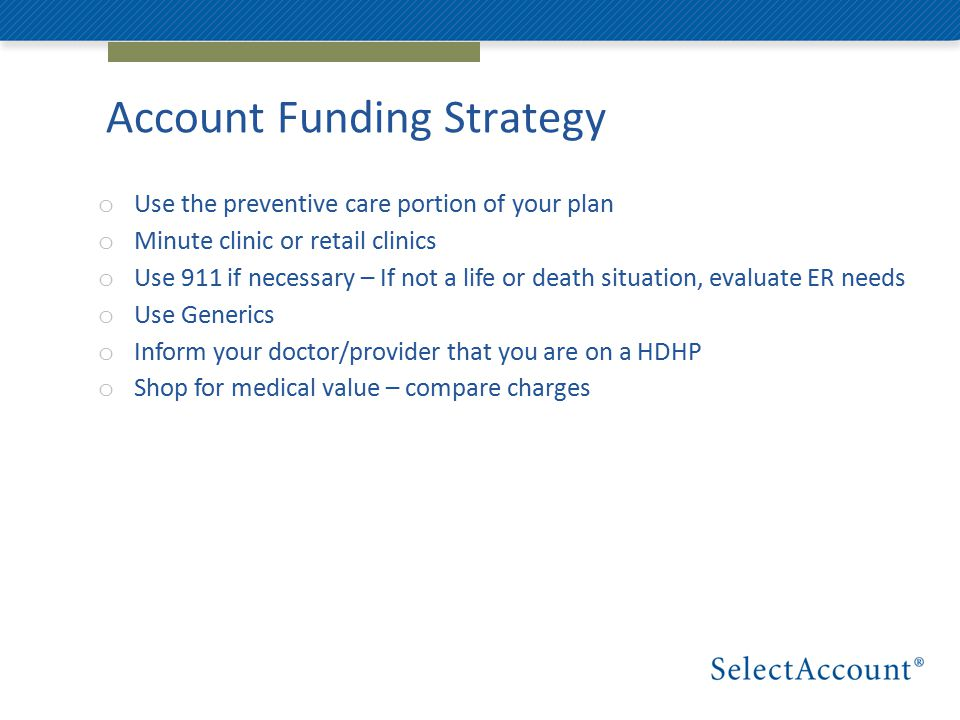 Account Funding Strategy o Use the preventive care portion of your plan o Minute clinic or retail clinics o Use 911 if necessary – If not a life or death situation, evaluate ER needs o Use Generics o Inform your doctor/provider that you are on a HDHP o Shop for medical value – compare charges