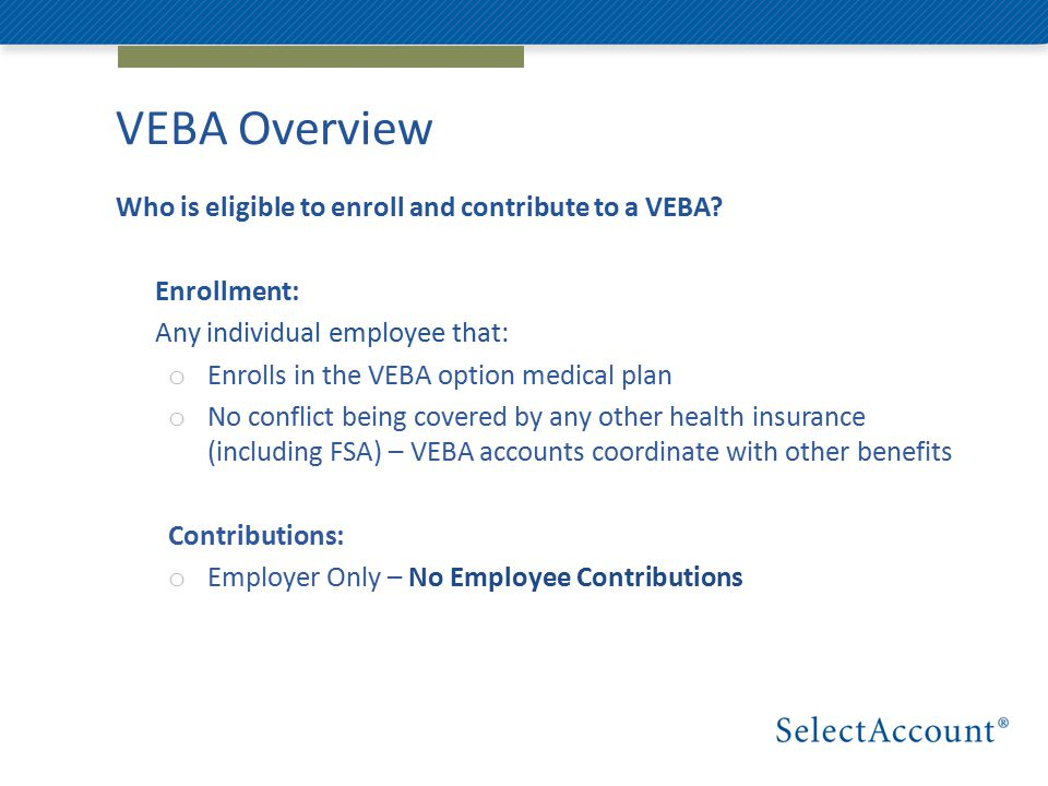 VEBA Overview Who is eligible to enroll and contribute to a VEBA.