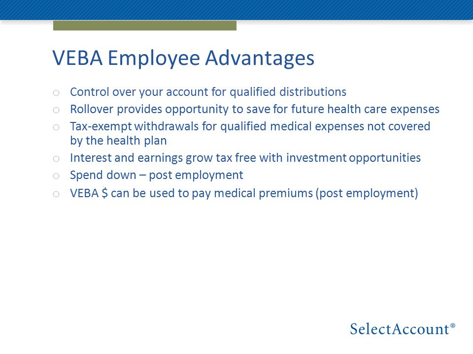 VEBA Employee Advantages o Control over your account for qualified distributions o Rollover provides opportunity to save for future health care expenses o Tax-exempt withdrawals for qualified medical expenses not covered by the health plan o Interest and earnings grow tax free with investment opportunities o Spend down – post employment o VEBA $ can be used to pay medical premiums (post employment)