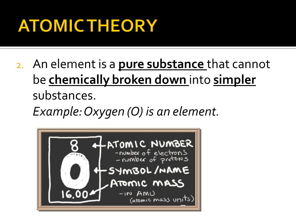 2. An element is a pure substance that cannot be chemically broken down into simpler substances.