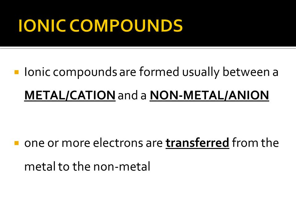  Ionic compounds are formed usually between a METAL/CATION and a NON-METAL/ANION  one or more electrons are transferred from the metal to the non-metal