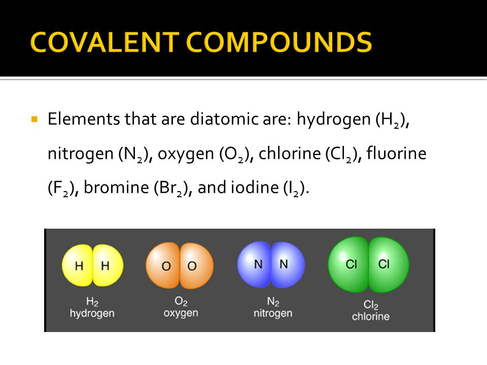  Elements that are diatomic are: hydrogen (H 2 ), nitrogen (N 2 ), oxygen (O 2 ), chlorine (Cl 2 ), fluorine (F 2 ), bromine (Br 2 ), and iodine (I 2 ).