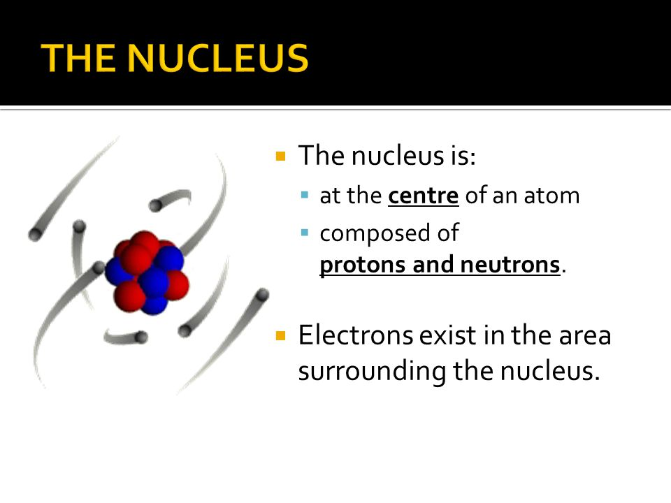  The nucleus is:  at the centre of an atom  composed of protons and neutrons.