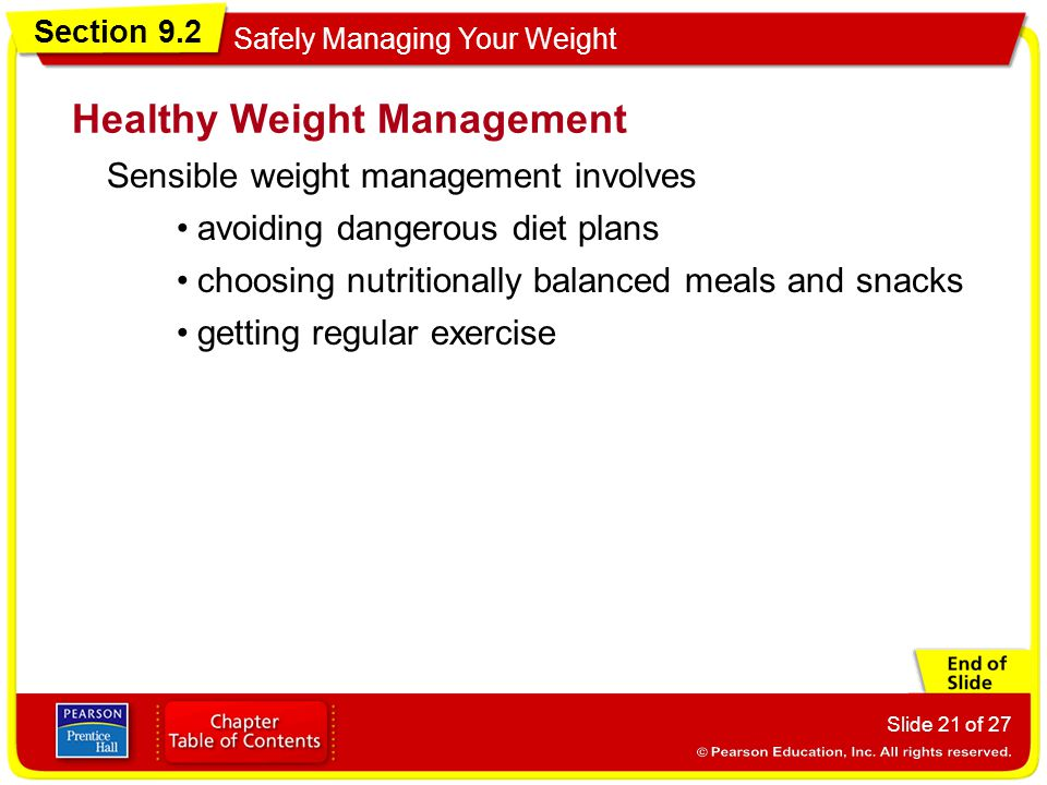 Section 9.2 Safely Managing Your Weight Slide 21 of 27 Sensible weight management involves Healthy Weight Management avoiding dangerous diet plans choosing nutritionally balanced meals and snacks getting regular exercise