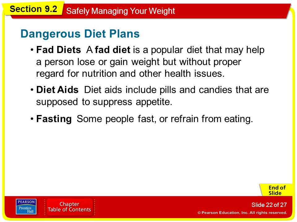 Section 9.2 Safely Managing Your Weight Slide 22 of 27 Fad Diets A fad diet is a popular diet that may help a person lose or gain weight but without proper regard for nutrition and other health issues.