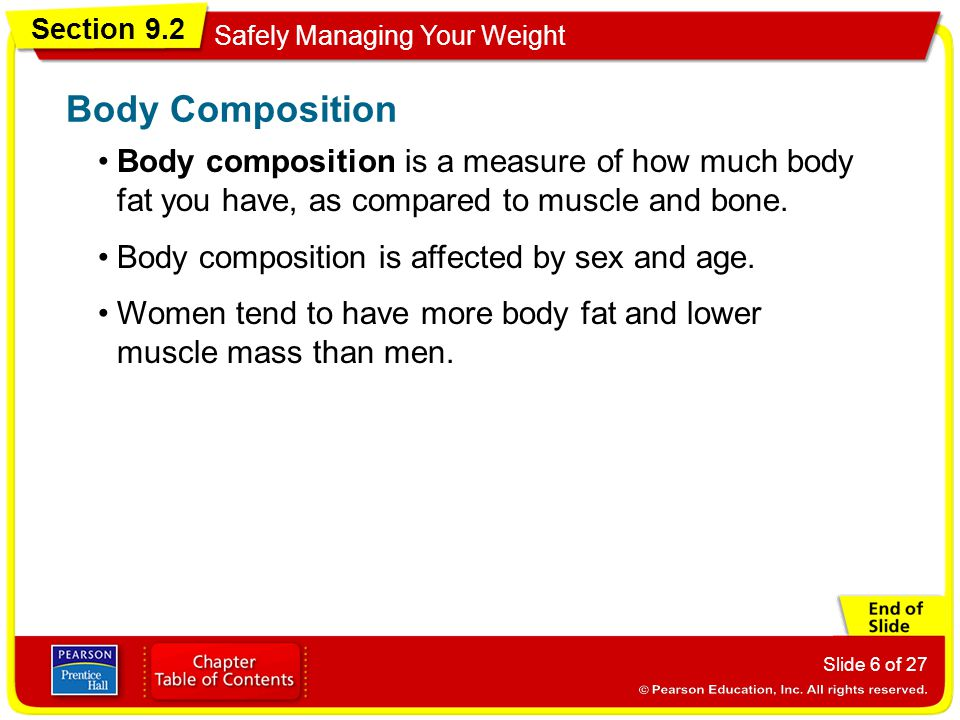 Section 9.2 Safely Managing Your Weight Slide 6 of 27 Body composition is a measure of how much body fat you have, as compared to muscle and bone.