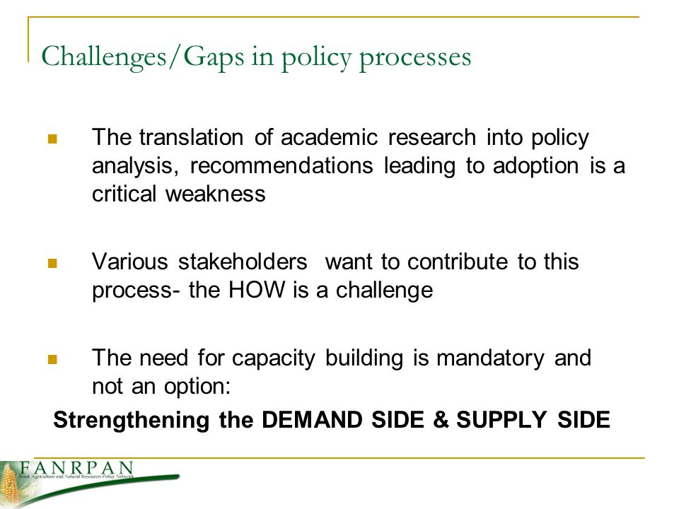 The translation of academic research into policy analysis, recommendations leading to adoption is a critical weakness Various stakeholders want to contribute to this process- the HOW is a challenge The need for capacity building is mandatory and not an option: Strengthening the DEMAND SIDE & SUPPLY SIDE Challenges/Gaps in policy processes