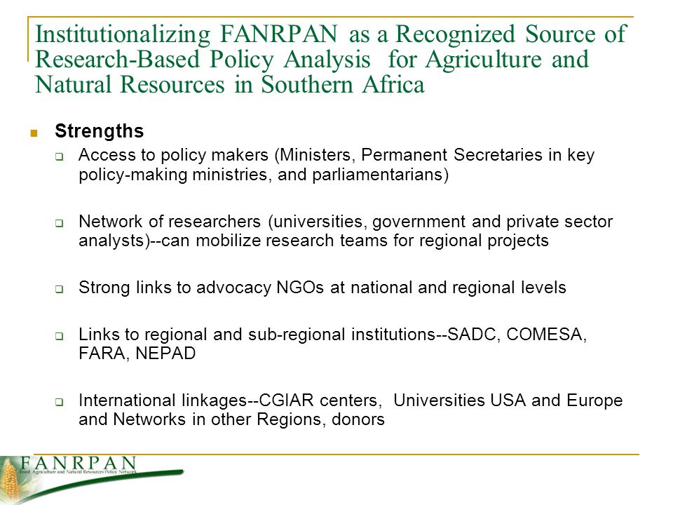 Institutionalizing FANRPAN as a Recognized Source of Research-Based Policy Analysis for Agriculture and Natural Resources in Southern Africa Strengths  Access to policy makers (Ministers, Permanent Secretaries in key policy-making ministries, and parliamentarians)  Network of researchers (universities, government and private sector analysts)--can mobilize research teams for regional projects  Strong links to advocacy NGOs at national and regional levels  Links to regional and sub-regional institutions--SADC, COMESA, FARA, NEPAD  International linkages--CGIAR centers, Universities USA and Europe and Networks in other Regions, donors