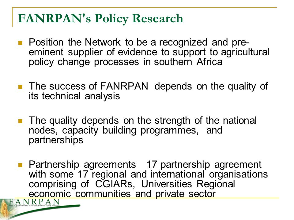 FANRPAN s Policy Research Position the Network to be a recognized and pre- eminent supplier of evidence to support to agricultural policy change processes in southern Africa The success of FANRPAN depends on the quality of its technical analysis The quality depends on the strength of the national nodes, capacity building programmes, and partnerships Partnership agreements 17 partnership agreement with some 17 regional and international organisations comprising of CGIARs, Universities Regional economic communities and private sector