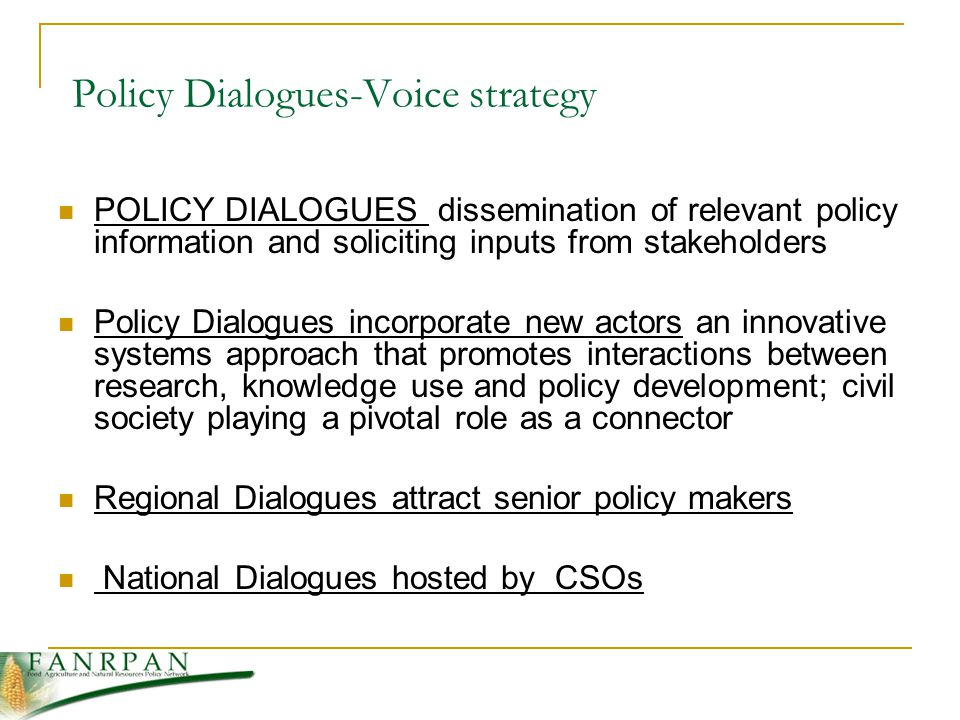 Policy Dialogues-Voice strategy POLICY DIALOGUES dissemination of relevant policy information and soliciting inputs from stakeholders Policy Dialogues incorporate new actors an innovative systems approach that promotes interactions between research, knowledge use and policy development; civil society playing a pivotal role as a connector Regional Dialogues attract senior policy makers National Dialogues hosted by CSOs