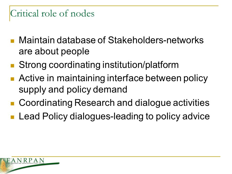 Critical role of nodes Maintain database of Stakeholders-networks are about people Strong coordinating institution/platform Active in maintaining interface between policy supply and policy demand Coordinating Research and dialogue activities Lead Policy dialogues-leading to policy advice