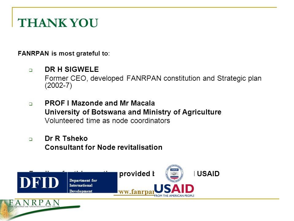 THANK YOU FANRPAN is most grateful to:  DR H SIGWELE Former CEO, developed FANRPAN constitution and Strategic plan (2002-7)  PROF I Mazonde and Mr Macala University of Botswana and Ministry of Agriculture Volunteered time as node coordinators  Dr R Tsheko Consultant for Node revitalisation Funding for this meeting provided by DFID and USAID  FANRPAN Website:   Omamo (2003), Policy Research on African Agriculture: Trends, Gaps, and Challenges, International Service for National Agricultural Research (ISNAR) Research Report No 21 DFID Department for International Development