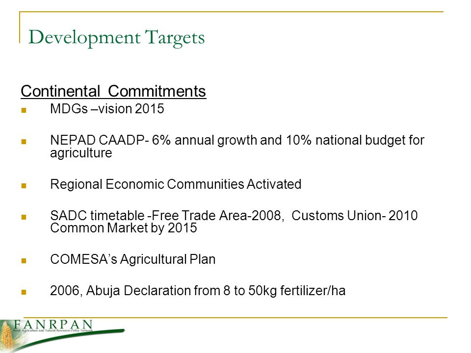 Development Targets Continental Commitments MDGs –vision 2015 NEPAD CAADP- 6% annual growth and 10% national budget for agriculture Regional Economic Communities Activated SADC timetable -Free Trade Area-2008, Customs Union Common Market by 2015 COMESA's Agricultural Plan 2006, Abuja Declaration from 8 to 50kg fertilizer/ha Omamo (2003), Policy Research on African Agriculture: Trends, Gaps, and Challenges, International Service for National Agricultural Research (ISNAR) Research Report No 21