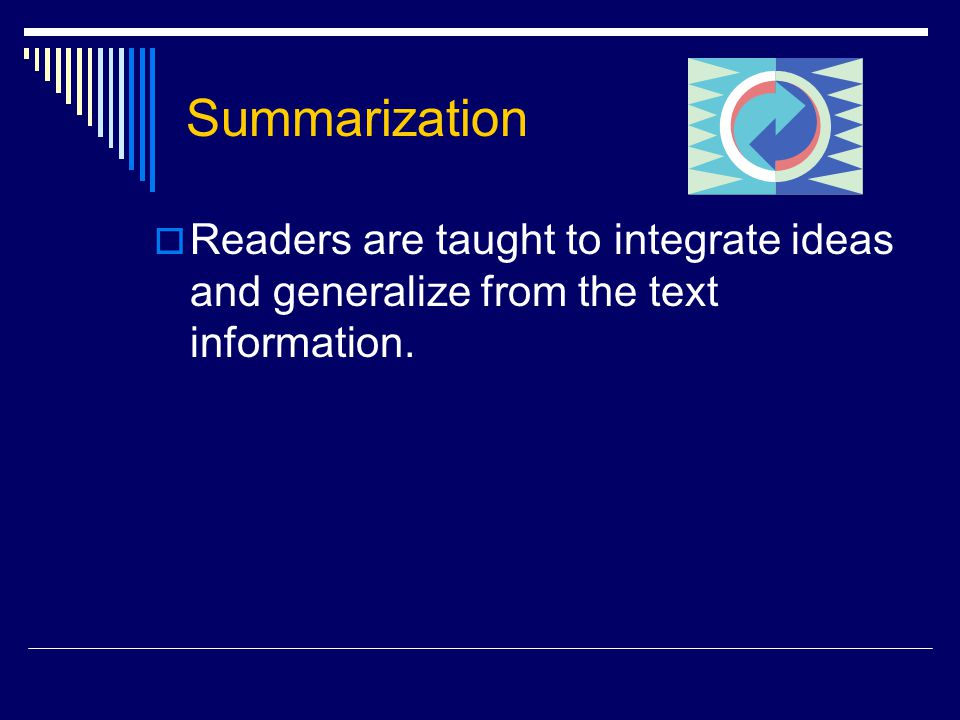 Summarization  Readers are taught to integrate ideas and generalize from the text information.