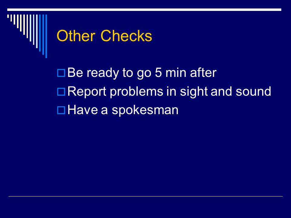 Other Checks  Be ready to go 5 min after  Report problems in sight and sound  Have a spokesman
