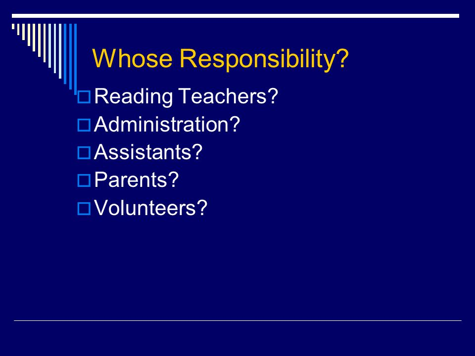 Whose Responsibility  Reading Teachers  Administration  Assistants  Parents  Volunteers