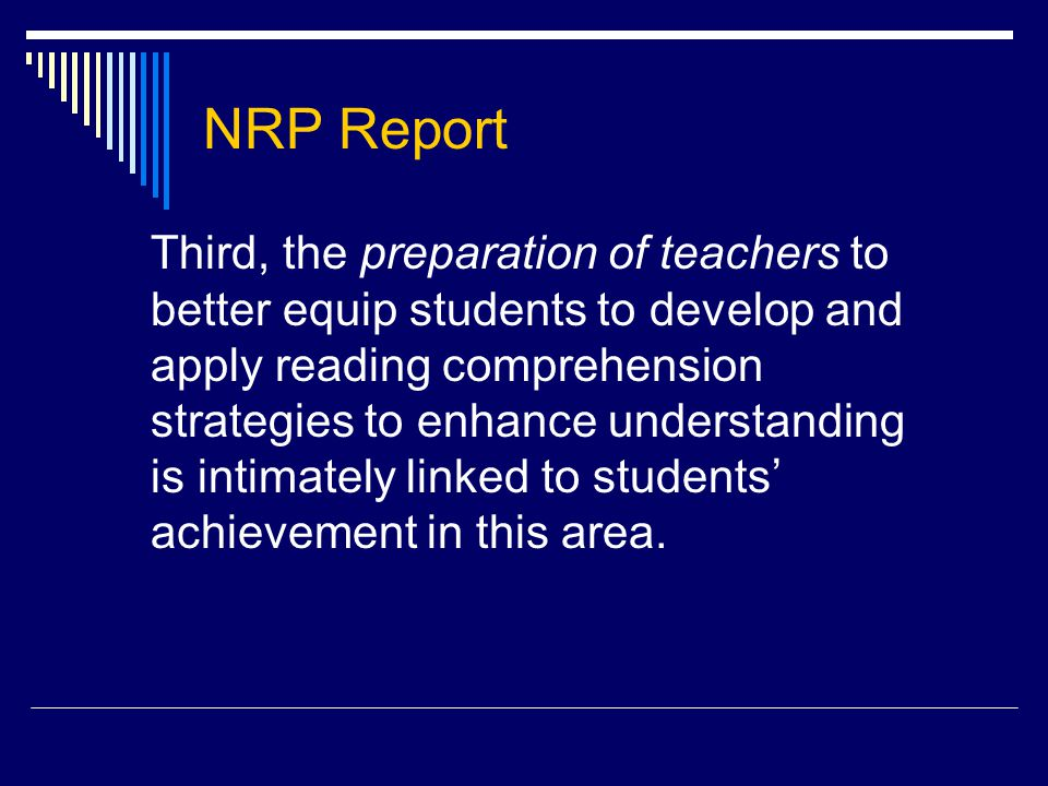 NRP Report Third, the preparation of teachers to better equip students to develop and apply reading comprehension strategies to enhance understanding is intimately linked to students' achievement in this area.