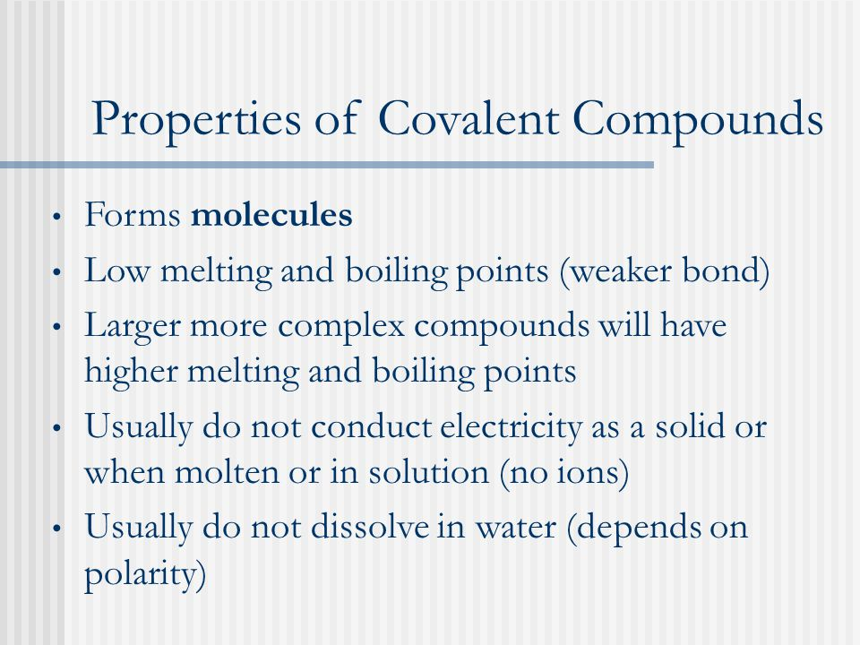 Properties of Covalent Compounds Forms molecules Low melting and boiling points (weaker bond) Larger more complex compounds will have higher melting and boiling points Usually do not conduct electricity as a solid or when molten or in solution (no ions) Usually do not dissolve in water (depends on polarity)