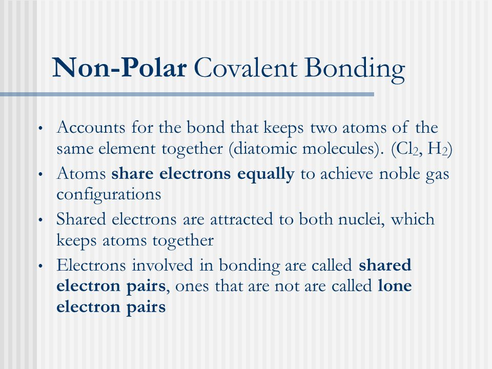 Non-Polar Covalent Bonding Accounts for the bond that keeps two atoms of the same element together (diatomic molecules).