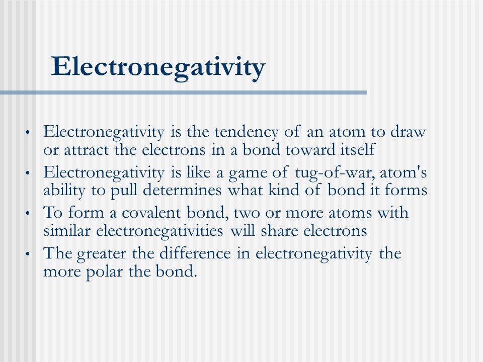 Electronegativity Electronegativity is the tendency of an atom to draw or attract the electrons in a bond toward itself Electronegativity is like a game of tug-of-war, atom s ability to pull determines what kind of bond it forms To form a covalent bond, two or more atoms with similar electronegativities will share electrons The greater the difference in electronegativity the more polar the bond.