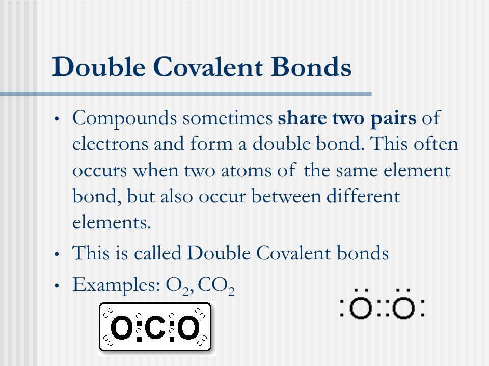 Double Covalent Bonds Compounds sometimes share two pairs of electrons and form a double bond.