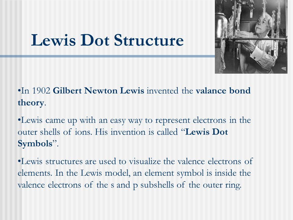 Lewis Dot Structure In 1902 Gilbert Newton Lewis invented the valance bond theory.