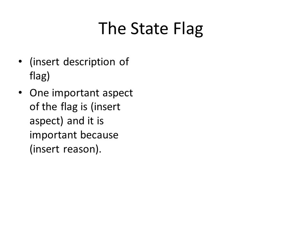 The State Flag (insert description of flag) One important aspect of the flag is (insert aspect) and it is important because (insert reason).
