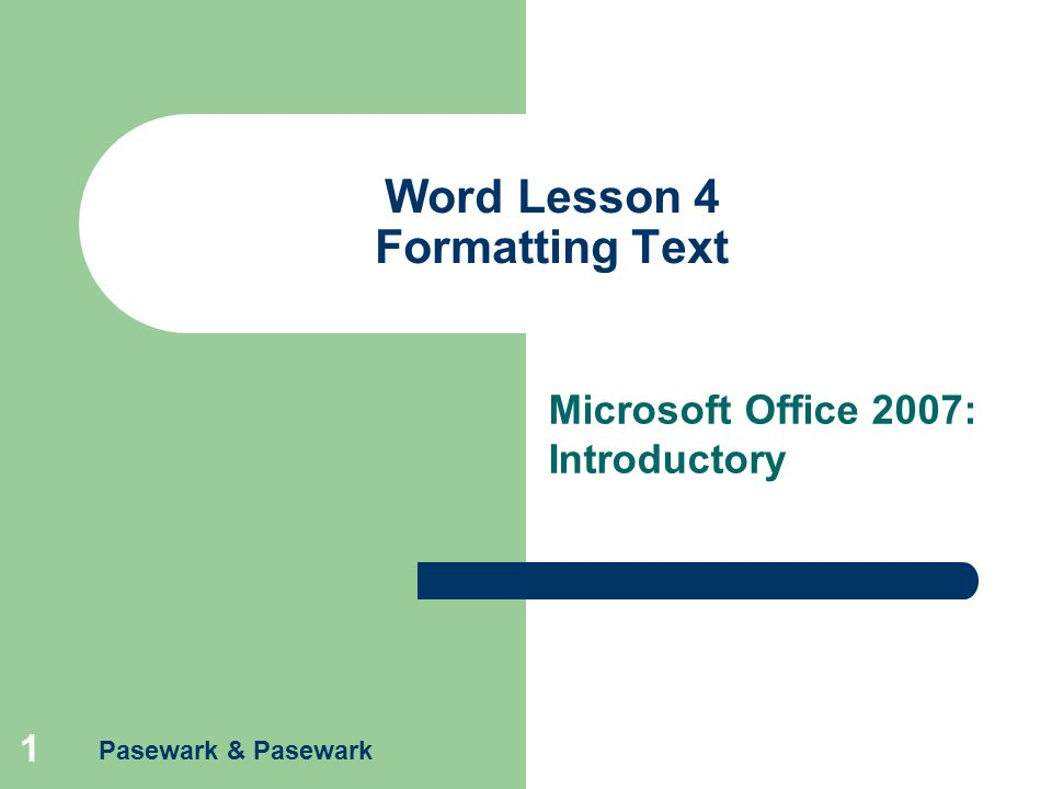 Pasewark & Pasewark 1 Word Lesson 4 Formatting Text Microsoft Office 2007: Introductory