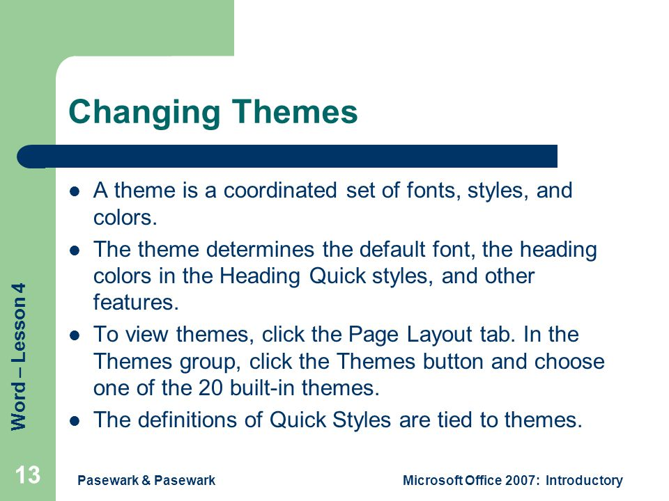 Word – Lesson 4 Pasewark & PasewarkMicrosoft Office 2007: Introductory 13 Changing Themes A theme is a coordinated set of fonts, styles, and colors.