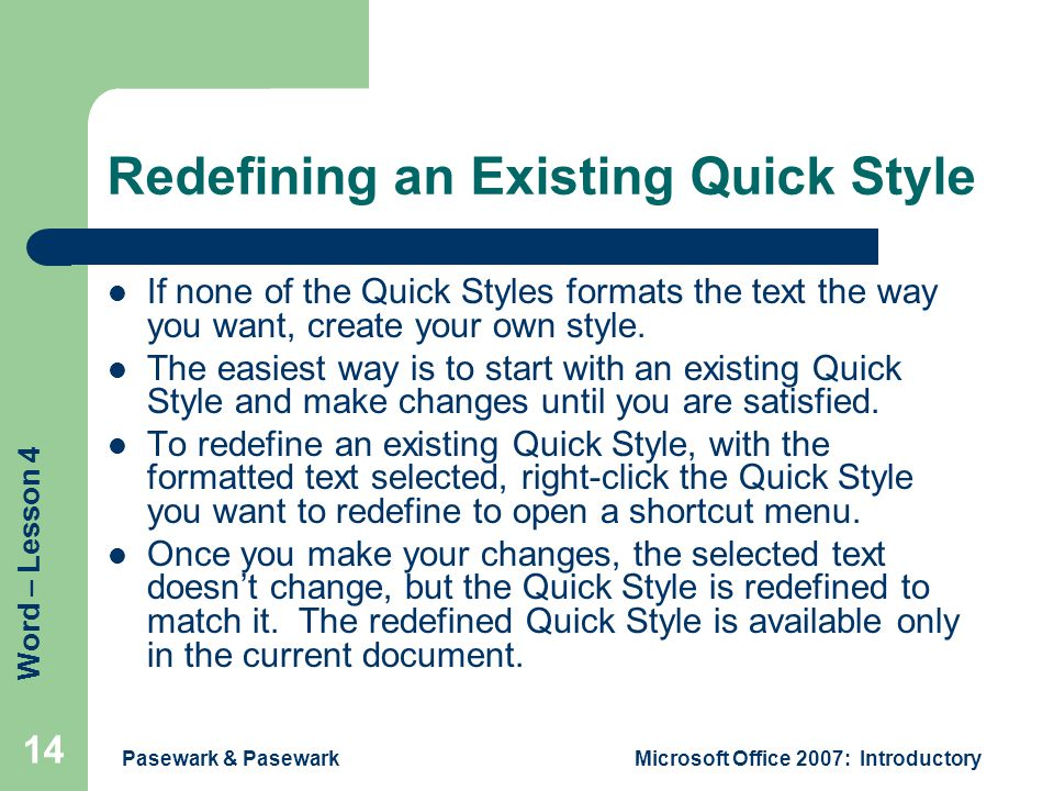 Word – Lesson 4 Pasewark & PasewarkMicrosoft Office 2007: Introductory 14 Redefining an Existing Quick Style If none of the Quick Styles formats the text the way you want, create your own style.