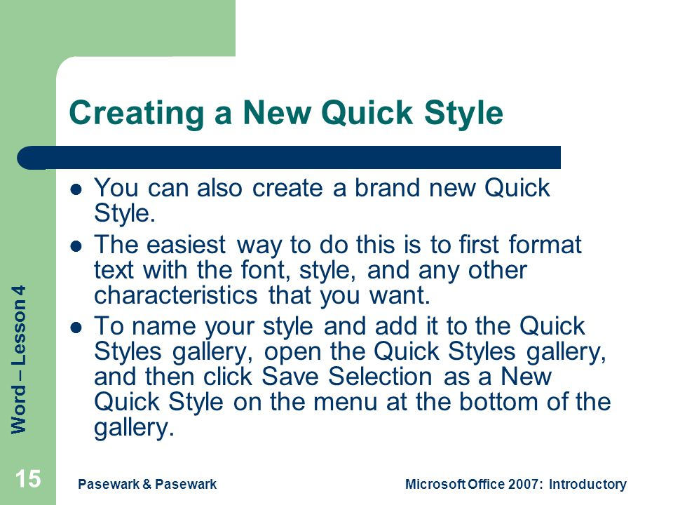 Word – Lesson 4 Pasewark & PasewarkMicrosoft Office 2007: Introductory 15 Creating a New Quick Style You can also create a brand new Quick Style.