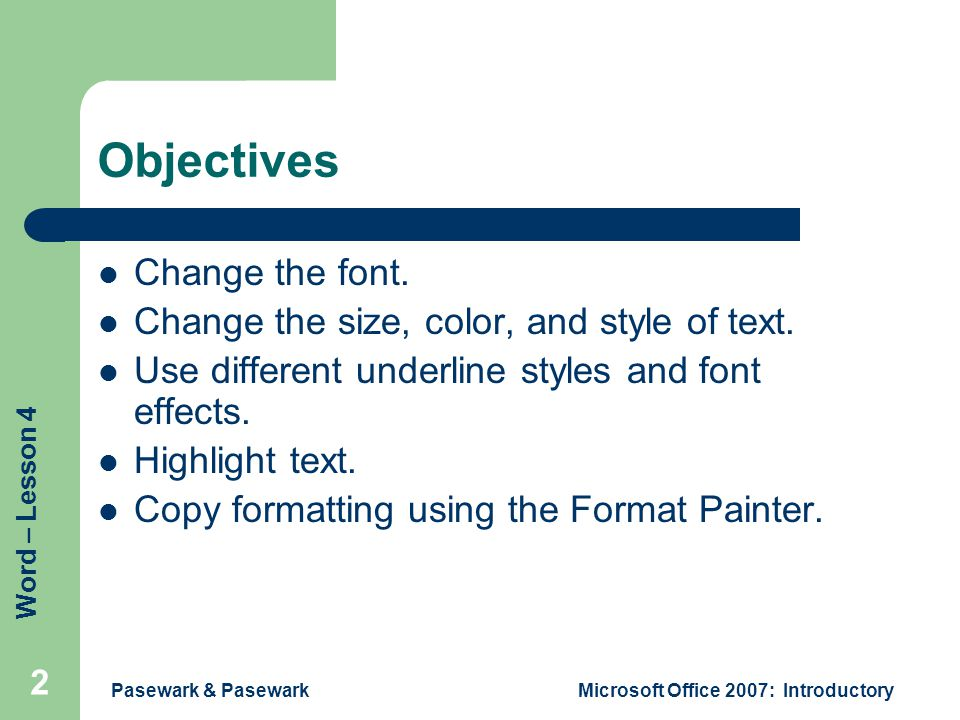 Word – Lesson 4 Pasewark & PasewarkMicrosoft Office 2007: Introductory 2 Objectives Change the font.