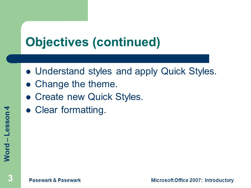 Word – Lesson 4 Pasewark & PasewarkMicrosoft Office 2007: Introductory 3 Objectives (continued) Understand styles and apply Quick Styles.
