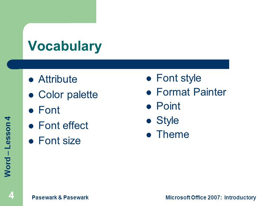 Word – Lesson 4 Pasewark & PasewarkMicrosoft Office 2007: Introductory 4 Vocabulary Attribute Color palette Font Font effect Font size Font style Format Painter Point Style Theme