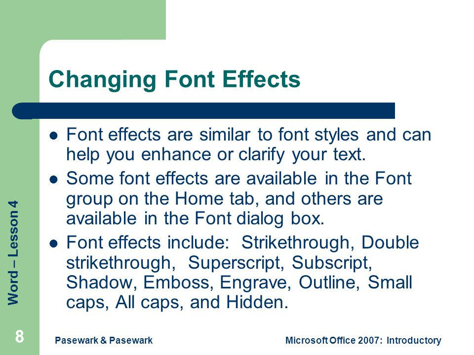 Word – Lesson 4 Pasewark & PasewarkMicrosoft Office 2007: Introductory 8 Changing Font Effects Font effects are similar to font styles and can help you enhance or clarify your text.